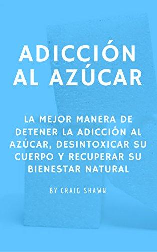 Adicción al Azúcar: La mejor manera de detener la Adicción al Azúcar, desintoxicar su Cuerpo y recuperar su bienestar Natural por Craig Shawn