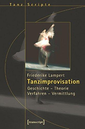 Tanzimprovisation: Geschichte - Theorie - Verfahren - Vermittlung (TanzScripte)