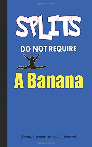 Splits Do Not Require a Banana - Funny Gymnastics Quote Journal: DIY Writing Diary, 100 Lined Pages + 8 Blank (54 Sheets), Small 5