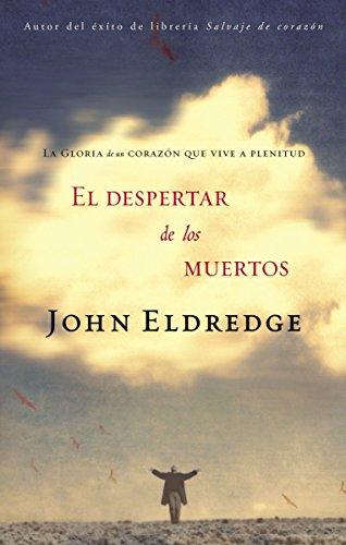 El despertar de los muertos: La gloria de un corazón que vive a plenitud por John Eldredge