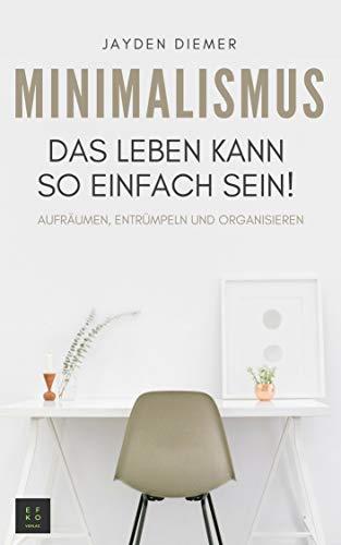 Minimalismus: Aufräumen, Entrümpeln und Organisieren. Das Leben kann so einfach sein!