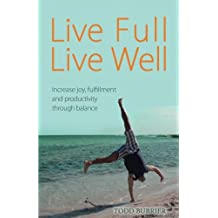 Live Full, Live Well: Increase joy, fulfillment and productivity through balance