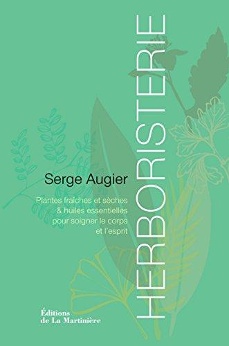 Herboristerie : Plantes fraiches et sèches & huiles essentielles pour soigner le corps et l'esprit par Serge Augier