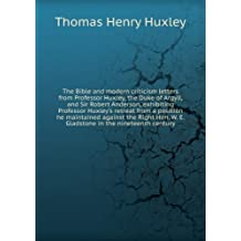 The Bible and modern criticism letters from Professor Huxley, the Duke of Argyll, and Sir Robert Anderson, exhibiting Professor Huxley's retreat from a position he maintained against the Right Hon. W. E. Gladstone in the nineteenth century. 1