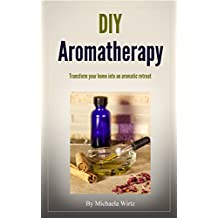 DIY Aromatherapy: Transform your home into an aromatic retreat (DIY Herbal Book 2) (English Edition)