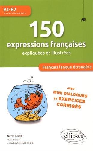 FLE 150 Expressions Françaises Expliquées et Illustrées Niveau B1-B2 Avec Mini-Dialogues et Exercices Corrigés