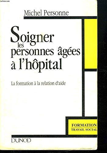 SOIGNER LES PERSONNES AGEES A L'HOPITAL. La formation à la relation d'aide