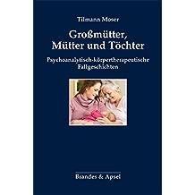 Großmütter, Mütter und Töchter: Psychoanalytisch-körpertherapeutische Fallgeschichten