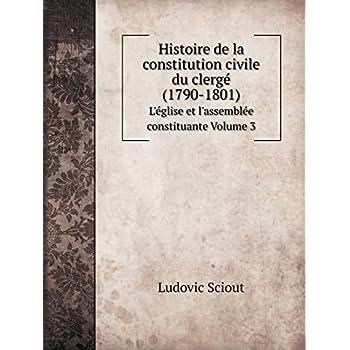 Histoire de la Constitution Civile Du Clergé (1790-1801) l'Église Et l'Assemblée Constituante Volume 3
