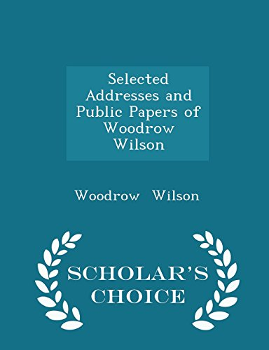 Selected Addresses and Public Papers of Woodrow Wilson - Scholar's Choice Edition