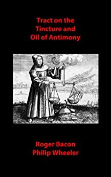 Tract on the Tincture and Oil of Antimony (Alchemical Manuscripts Book 12) (English Edition) de [Bacon, Roger, Wheeler, Philip]