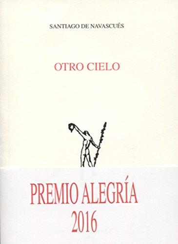 Otro Cielo. Premio Alegria 2016 (Poesía. Adonáis) por SANTIAGO DE NAVASCUES