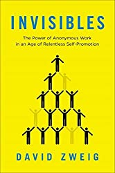 Invisibles: The Power of Anonymous Work in an Age of Relentless Self-Promotion by David Zweig (2014-06-12)