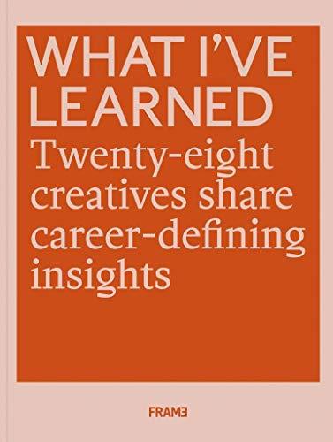 What I've Learned: 28 Creatives Share Career-defining Insights: 25 Creatives Share Career-defining Insights