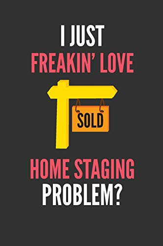 I Just Freakin' Love Home Staging: Lover's Lined Notebook Journal 110 Pages Great Gift