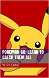 Pokemon Go: Learn To Catch Them All (Pokemon Go Game, iOS, Android, Tips, Tricks, Secrets)