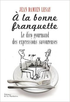 A la bonne franquette : Dictionnaire gourmand des expressions savoureuses de la table, de la cuisine et de leurs dépendances de Jean-Damien Lesay ( 26 septembre 2013 )