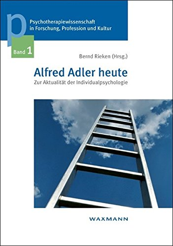 Alfred Adler heute: Zur Aktualität der Individualpsychologie (Psychotherapiewissenschaft in Forschung, Profession und Kultur)