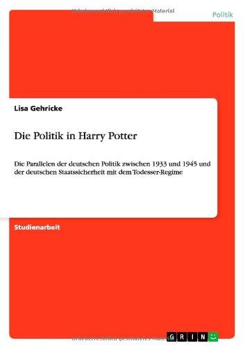 Harry Potter Von Politik (Die Politik in Harry Potter: Die Parallelen der deutschen Politik zwischen 1933 und 1945 und der deutschen Staatssicherheit mit dem Todesser-Regime)