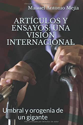 Artículos y Ensayos: Una Visión Internacional.: Un Visión Internacional. (Umbral y orogenia de un gigante. 1.) por Manuel Antonio Mejía.