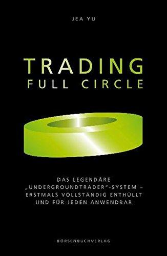 """Trading Full Circle: Das legendäre """"Undergroundtrader""""-System - erstmals vollständig enthüllt und für jeden anwendbar"""
