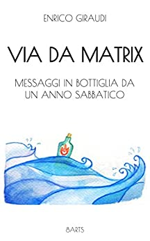 Via Da Matrix: Messaggi in bottiglia da un anno sabbatico di [Giraudi, Enrico]