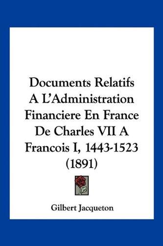 Documents Relatifs A L'Administration Financiere En France de Charles VII a Francois I, 1443-1523 (1891)
