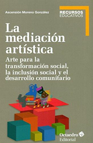La mediación artística. Arte para la transformación social, la inclusión social y el trabajo comunitario (Recursos educativos) por Ascensión Moreno González