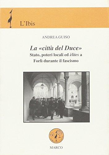 La citt del Duce. Stato, poteri locali ed lites a Forl durante il fascismo