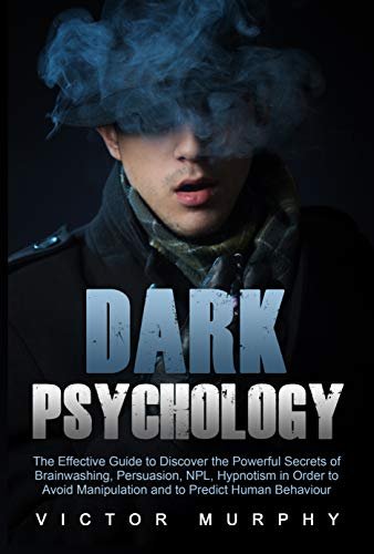 Dark Psychology: The Effective Guide to Discover the Powerful Secrets of Brainwashing, Persuasion, NPL, Hypnotism in Order to Avoid Manipulation and to Predict Human Behaviour (English Edition)