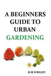 A Beginners Guide To Urban Gardening (English Edition)