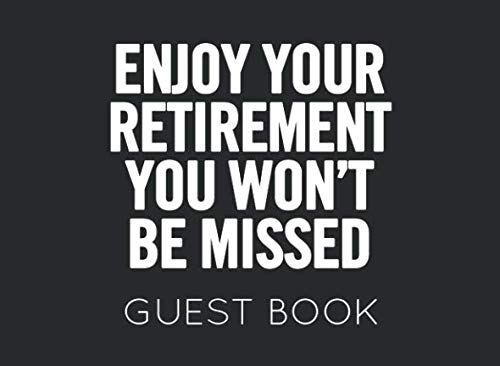 Enjoy Your Retirement You Won't Be Missed: Black and White Guest Book for Retirement Party. Funny and original gift for someone who is retiring