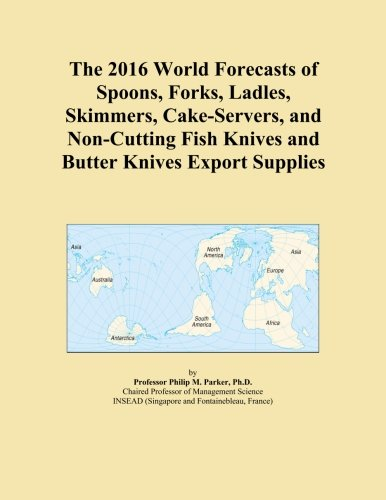 The 2016 World Forecasts of Spoons, Forks, Ladles, Skimmers, Cake-Servers, and Non-Cutting Fish Knives and Butter Knives Export Supplies -