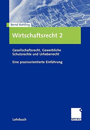 Wirtschaftsrecht 2: Gesellschaftsrecht, Gewerbliche Schutzrechte und Urheberrecht. Eine praxisorientierte Einführung