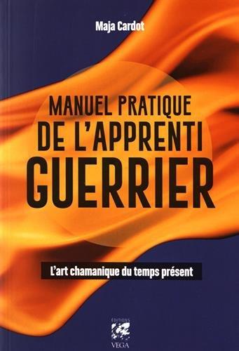 Manuel pratique de l'apprenti guerrier : L'art chamanique du temps présent