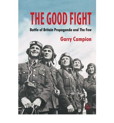 [(The Good Fight: Battle of Britain Propaganda and the Few)] [Author: Garry Campion] published on (November, 2010)
