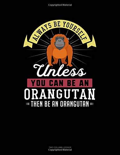 Always Be Yourself Unless You Can Be An Orangutan Then Be An Orangutan: Two Column Ledger
