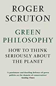 Green Philosophy: How to think seriously about the planet (English Edition)