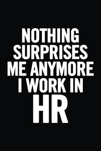 Nothing Surprises Me Anymore I Work In HR: 6x9 Ruled Blank Funny Appreciation Notebook for Human Resources employee or boss, cute original adult gag gift for coworker, joke diary por Journals For Everyone