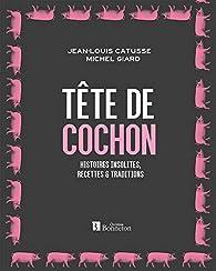Tête de cochon - Histoires insolites, recettes et traditions par Jean-Louis Catusse
