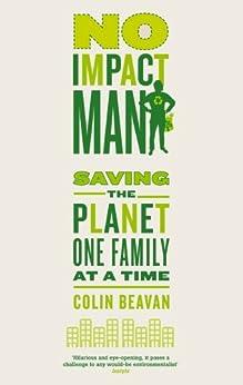 No Impact Man: Saving the planet one family at a time (English Edition) par [Beavan, Colin]