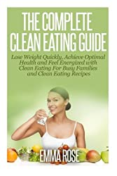 The Complete Clean Eating Guide: Lose Weight Quickly, Achieve Optimal Health and Feel Energized with Clean Eating for Busy Families and Clean Eating Recipes by Emma Rose (2014-10-02)