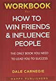 WORKBOOK For How To Win Friends & Influence People: The Only Book you Need to Lead You to Success