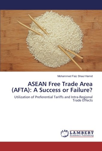 ASEAN Free Trade Area (AFTA): A Success or Failure?: Utilization of Preferential Tariffs and Intra-Regional Trade Effects