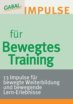 Bewegtes Training: 13 Impulse für bewegte Weiterbildung und bewegende Lern-Erlebnisse von [H. Andreschak, M. Batz, M. Bialas, A. Besteck/Félicie de Roche, Matthias Böhme, A. Förster-Krechberger, F. Garreis/O. Schumacher, C. Hartge, A. Peter Kunzweiler, A.Myrdal, L. Pankel, E. Schottler, C. Wittig, T. Christian Würtz]