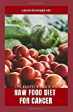 THE PERFECT GUIDE ON RAW FOOD DIET FOR CANCER: All You Need To Know About Raw Food Diet for Cancer