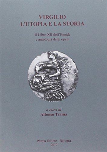 Virgilio. L'utopia e la storia. Il libro XII dell'Eneide e antologia delle opere