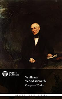 Delphi Complete Works of William Wordsworth (Illustrated) (Delphi Poets Series Book 11) by [Wordsworth, William]