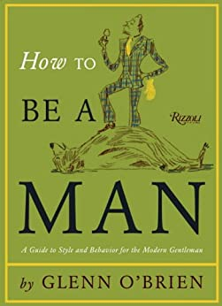 How To Be a Man: A Guide To Style and Behavior For The Modern Gentleman par [O'Brien, Glenn]