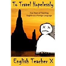 To Travel Hopelessly: Five Years of Teaching English as a Foreign Language (The Burnout Trilogy Book 1) (English Edition)